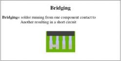 Bridging = solder running from one component contact to another resulting in a short circuit