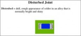Disturbed Joint = dull, rough appearance of solder in an alloy that is normally bright and shiny